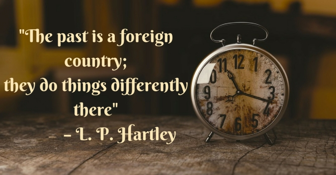 The Past is a foreign country;they do things differently there_ – L P Hartley